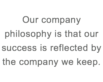 Our company philosophy is that our success is reflected by the company we keep.